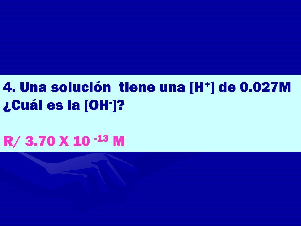 4. Una solución tiene una [H+] de 0.027M ¿Cuál es la [OH-]